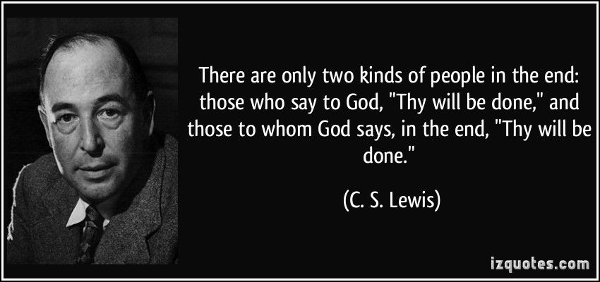 """There are only two kinds of people in the end: those who say to God, """"Thy will be done,"""" and those to whom God says, in the end, """"Thy will be done."""" (C. S. Lewis) #quotes #quote #quotations #C.S.Lewis"""