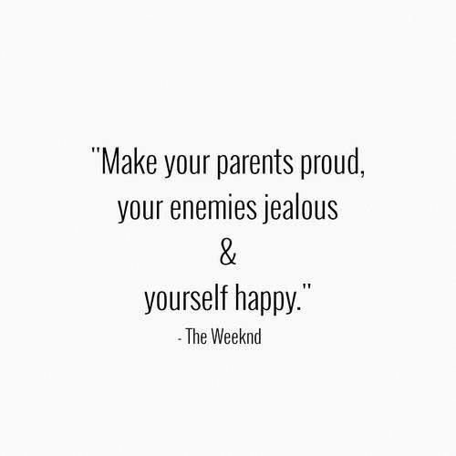 Make Your Parents Proud Your Enemies Jealous Yourself Happy Proud Quotes Quotes Words Quotes