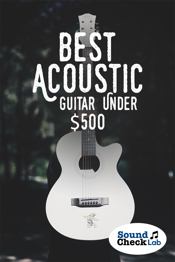 Best Acoustic Guitar Under 500 For 2018 Sound Check Lab Best Acoustic Guitar Guitar Acoustic Guitar