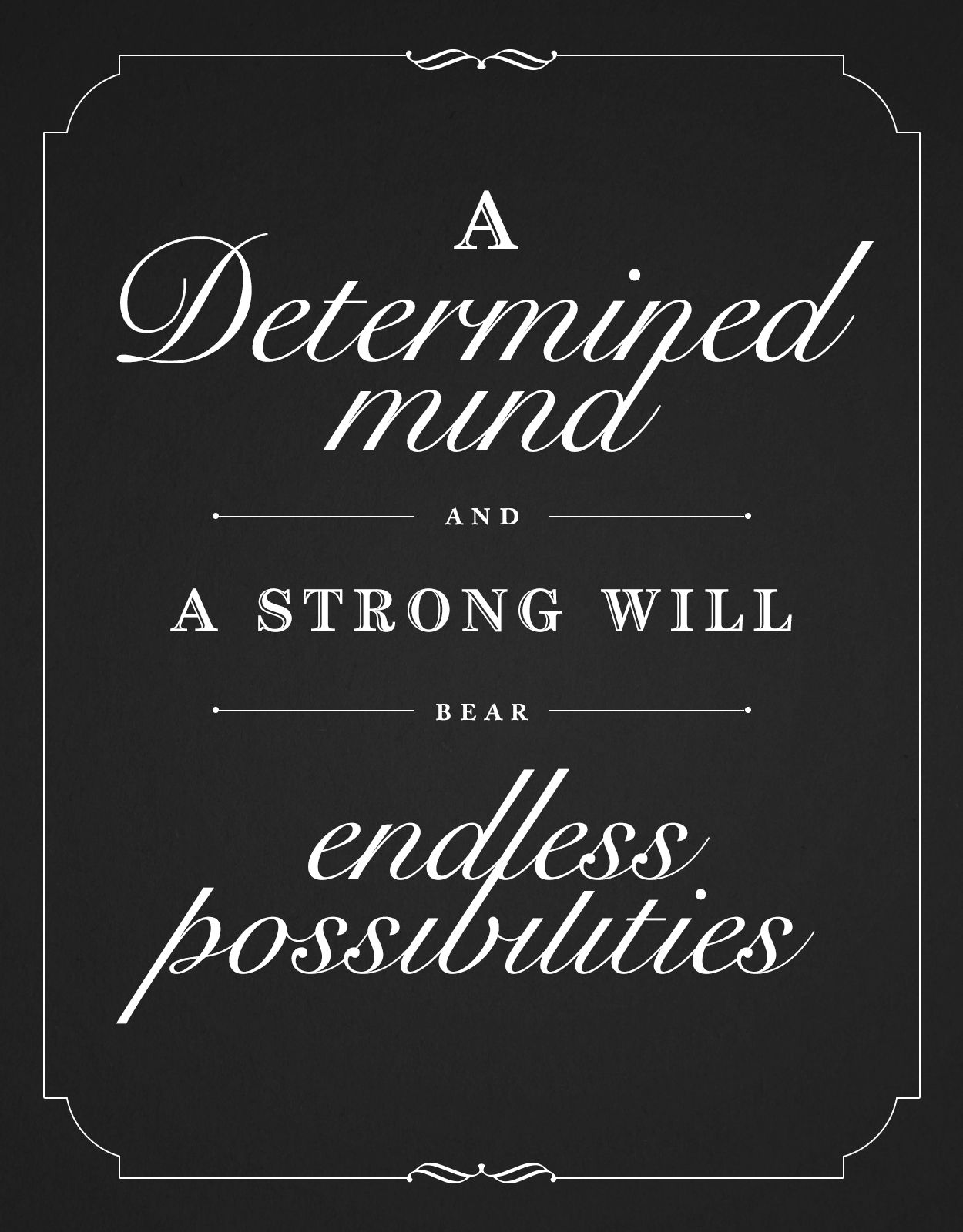 A determined mind and a strong will bear endless possibilities. l