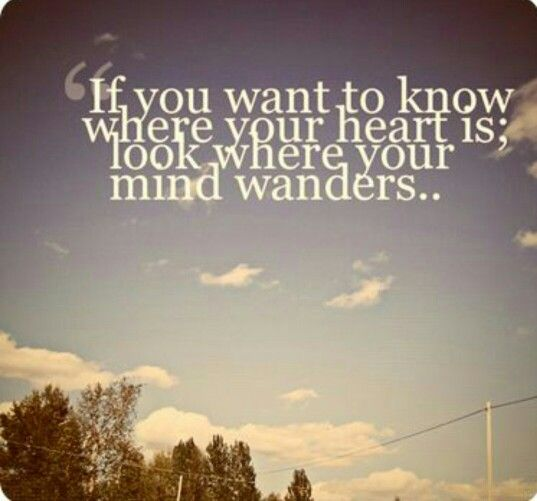 If you want to know where your heart is.. look where your mind wonders..