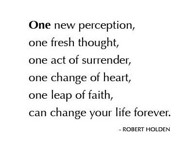 Just ONE ... new perception, one fresh thought, one act of surrender, one change of heart, one leap of faith, can change your life forever.