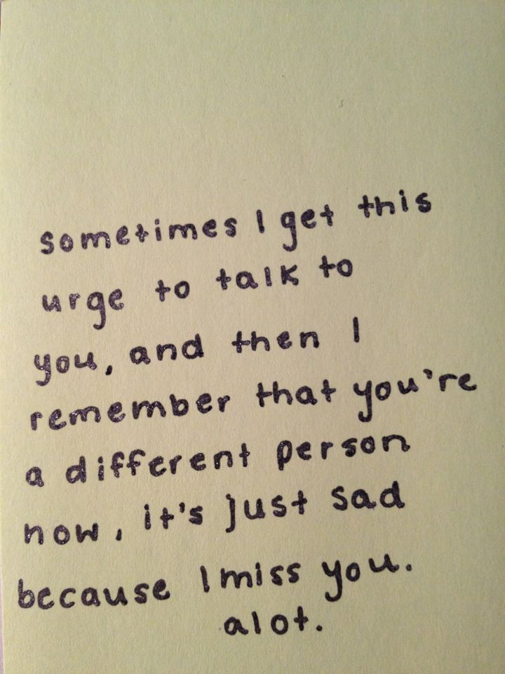 Sometimes I get this urge to talk to you, and then I remember that you're a different person now, it's just sad because I miss you a lot.