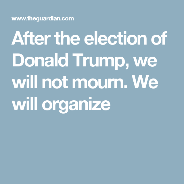 After the election of Donald Trump, we will not mourn. We will organize