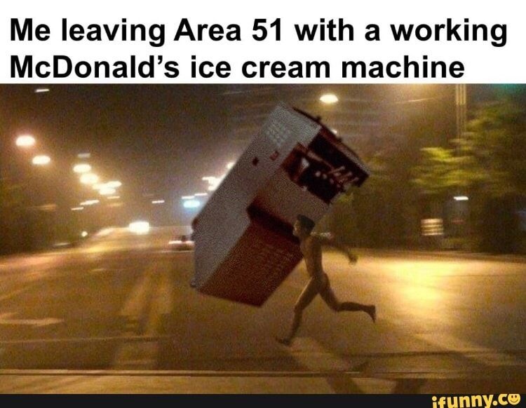 Me Leaving Area 51 With A Working Mcdonald S Ice Cream Machine
