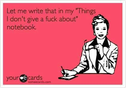 Let me write that in my things I don't give a fuck about notebook