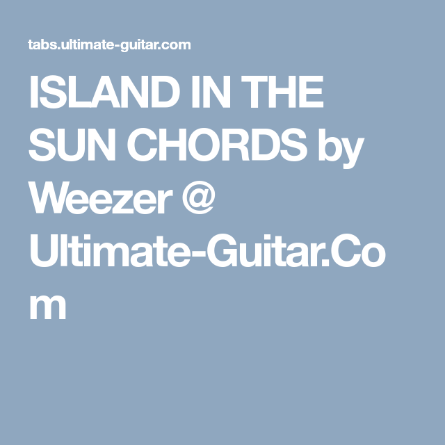 ISLAND IN THE SUN CHORDS by Weezer @ Ultimate-Guitar.Com | Songs to ...