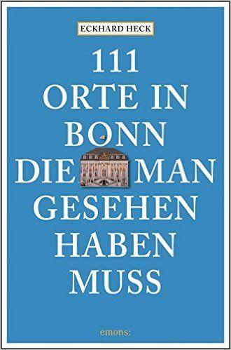 *** 111 Orte in Bonn, die man gesehen haben muss: Amazon.de: Eckhard Heck: Bücher