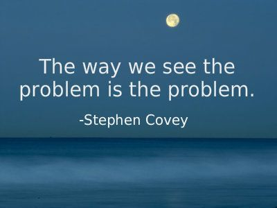 The way we see the problem is the problem.-Stephen Covey