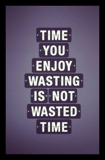 Never wasted time.