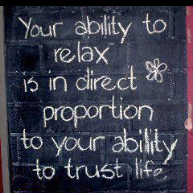 """""""Tu habilidad de relajarte es directamente proporcional a tu habilidad de confiar en la vida."""""""