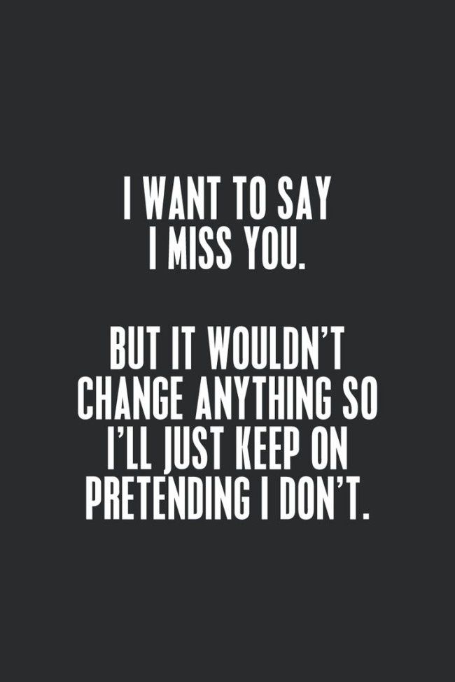 I Want To Say I Miss You But It Wouldnt Change Anything So I Will