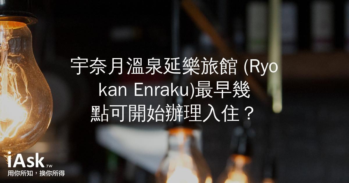 宇奈月溫泉延樂旅館 (Ryokan Enraku)最早幾點可開始辦理入住? by iAsk.tw