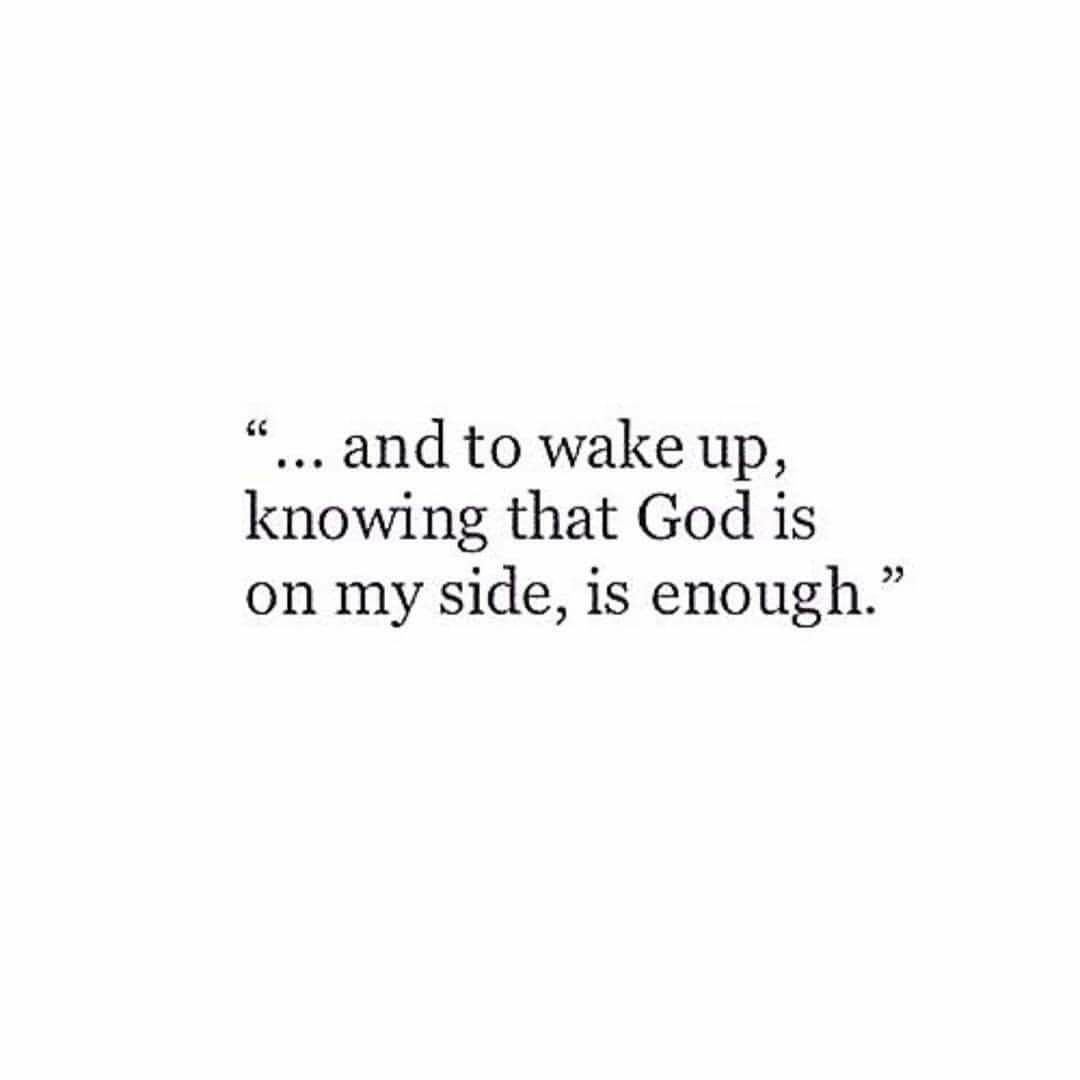 and to wake up knowing that God is on my side, is enough