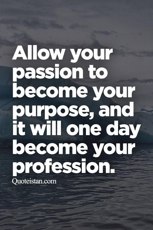 Allow Your Passion To Become Your Purpose And It Will One Day Impressive Purpose Quotes