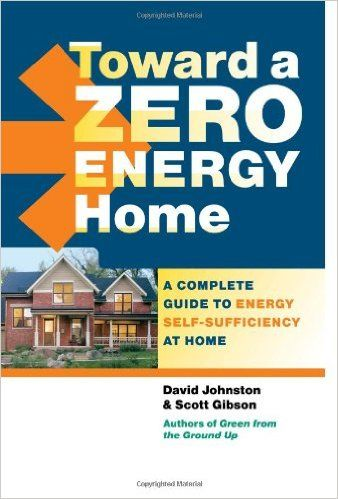 Toward A Zero Energy Home A Complete Guide To Energy Self Sufficiency At Home David Johnston Scott G Passive Solar Design Energy Efficient Homes Zero Energy