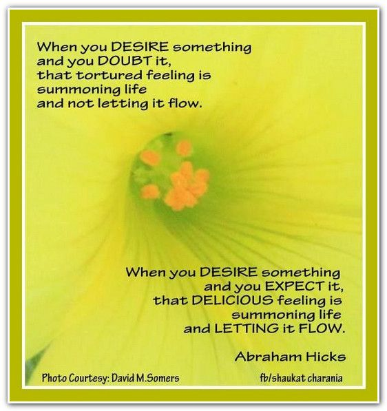 When you desire something and you DOUBT it, that tortured feeling is summoning life and not letting it flow. When you DESIRE something and you EXPECT it, that delicious feeling is summoning life and LETTING it FLOW. *Abraham-Hicks Quotes (AHQ1308)