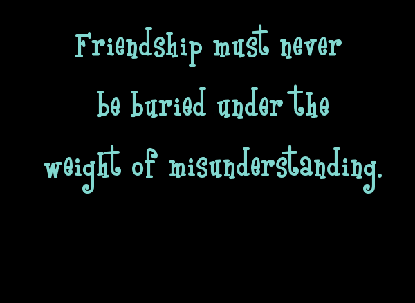 friendship must never be buried under the weight of