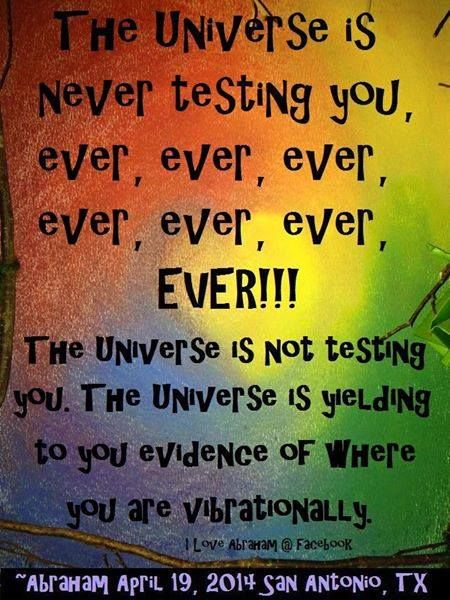 The universe is never testing you ...