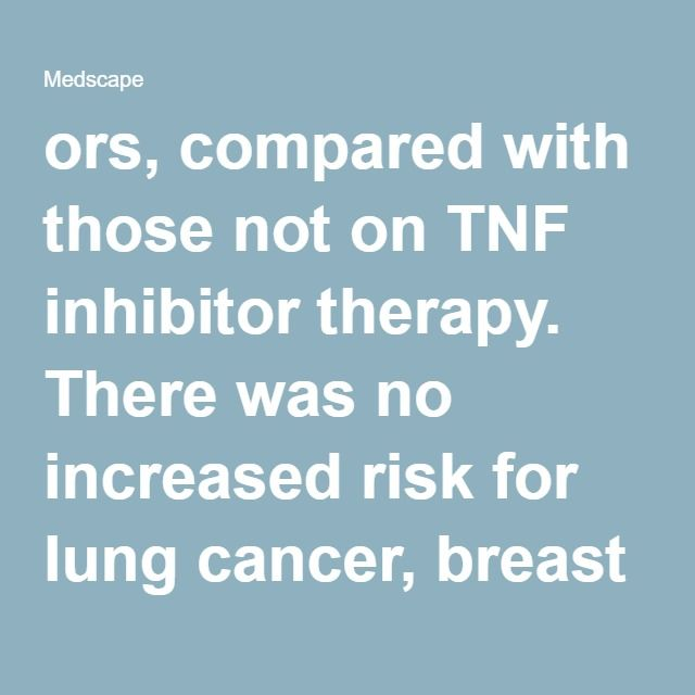 ors, compared with those not on TNF inhibitor therapy. There was no increased risk for lung cancer, breast cancer, colon cancer, lymphoma, or even malignant melanoma.