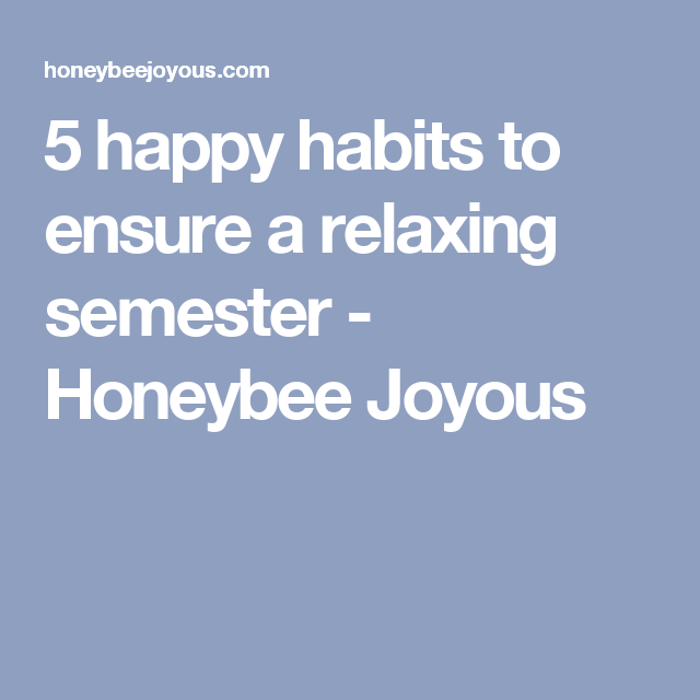 5 happy habits to ensure a relaxing semester - Honeybee Joyous