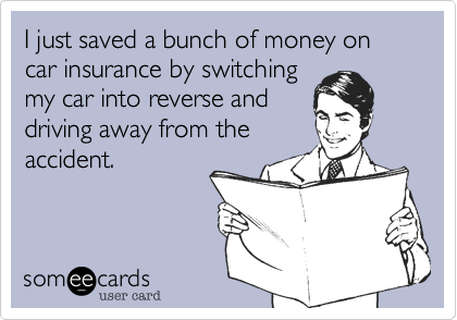 I Just Saved A Bunch Of Money On Car Insurance By Switching My Car In Reverse And Driving Away From The Accident Funny Confessions Ecards Funny Haha Funny