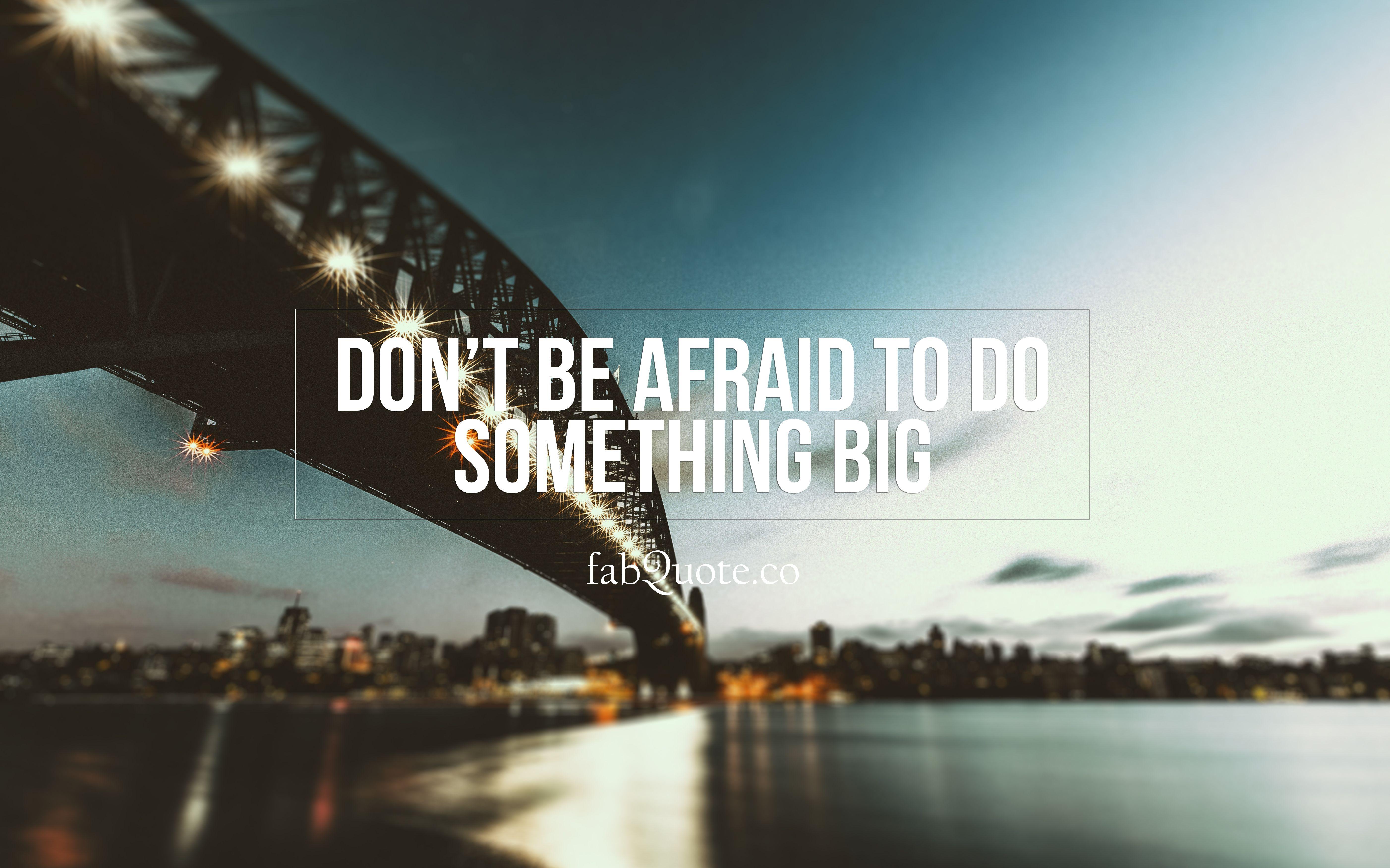 """Don't be afraid to do something big"""