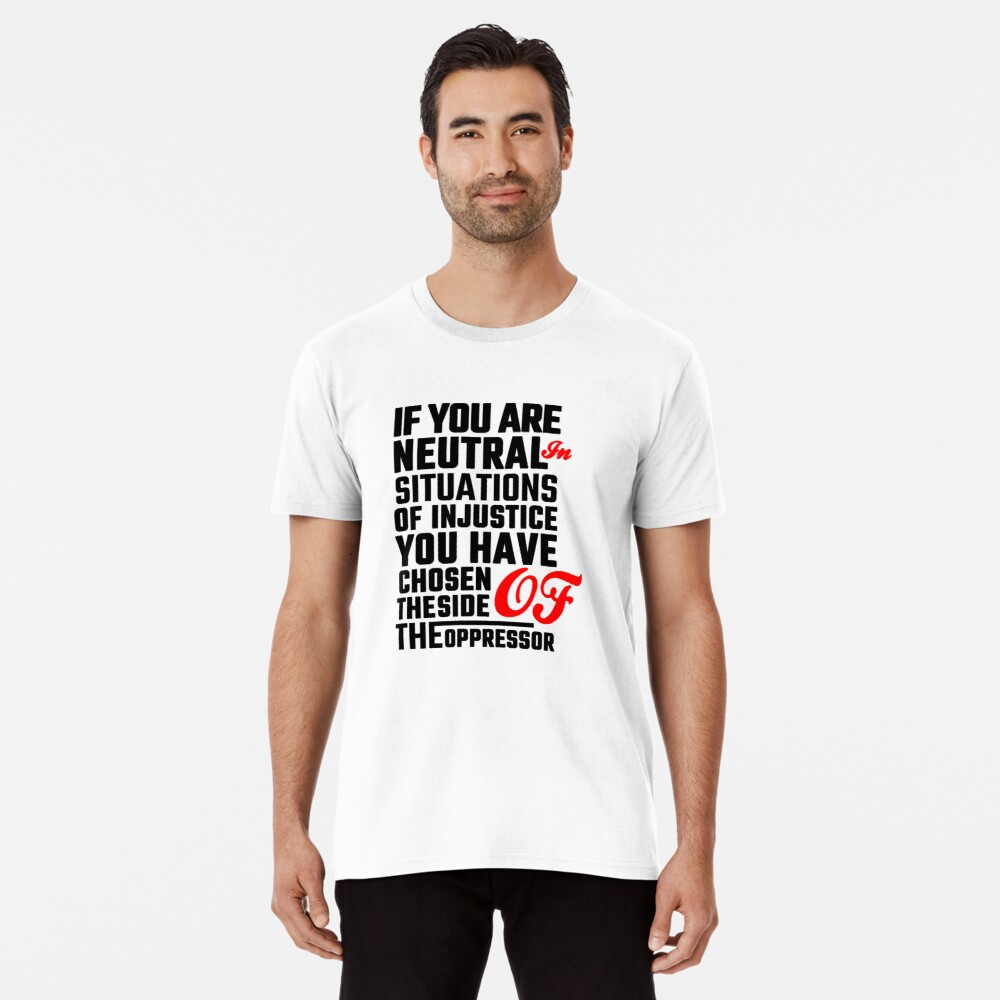 If You Are Neutral In Situations Of Injustice You Have Chosen The Side Of The Oppressor Social Right Activist Desmond Tutu Quote Social Rights Anti Aparthei T Shirt Shirts Classic T