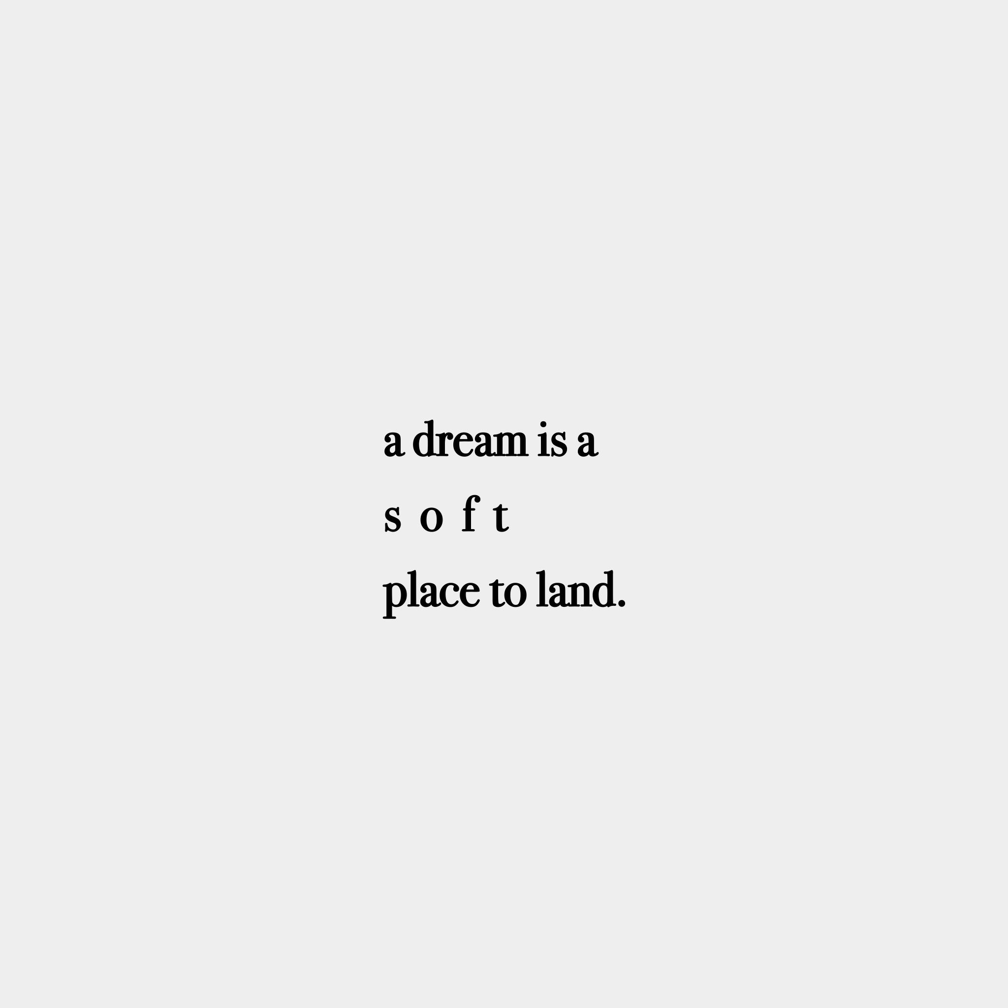 "I Love You More Than Quotes: ""a Dream Is A S O F T Place To Land."""