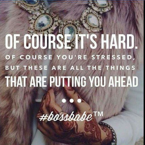 Of course it's hard. Of course you're stressed. But these are all the things that are putting you ahead. Bossbabe / I Do Not Own This Image