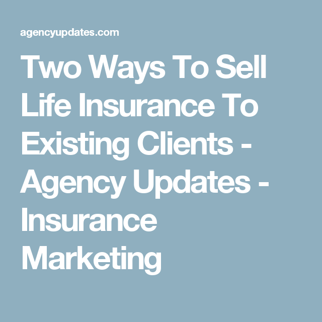 Two Ways To Sell Life Insurance To Existing Clients With Images Insurance Marketing Life Insurance Marketing Life Insurance