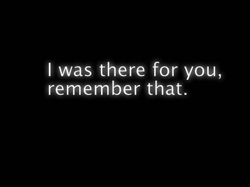 I Was Always Always There For You Remember Thatbut Where Were You