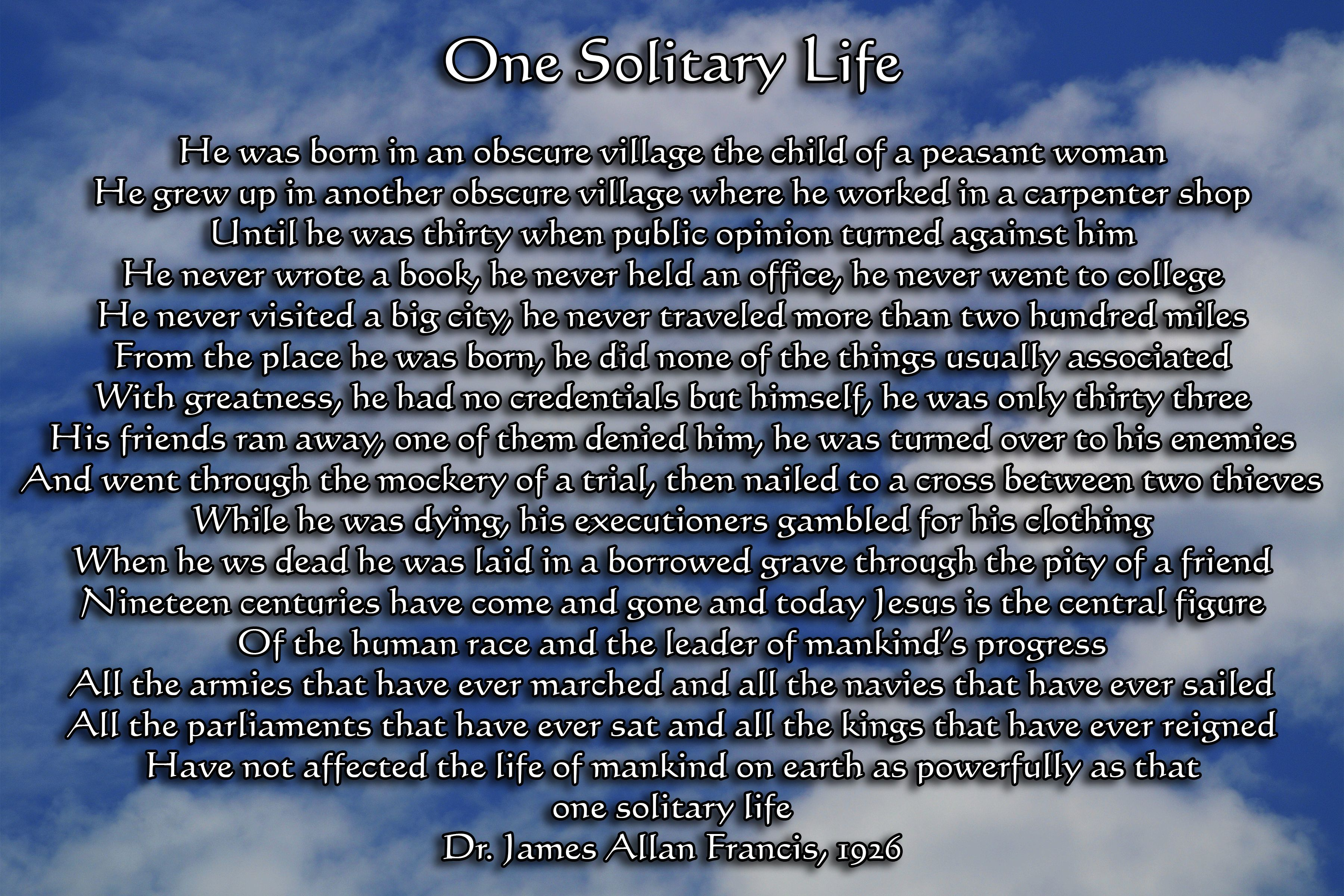 a solitary life is unfulfilling one When we try to sum up his influence, all the armies that ever marched, all the parliaments that ever sat, all the kings that ever reigned are absolutely picayune in their influence on mankind compared with that of this one solitary life.
