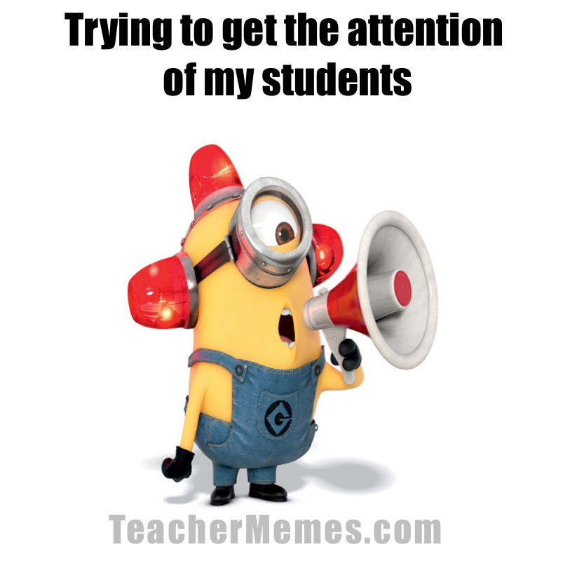 Trying to get the attention of my students. TeacherMemes