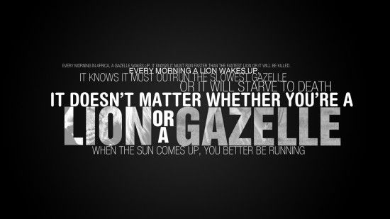 """""""Every morning in Africa, a Gazelle wakes up. It knows it must run faster than the fastest lion or it will be killed. Every morning a Lion wakes up. It knows it must outrun the slowest Gazelle or it will starve to death. It doesn't matter whether you are a Lion or a Gazelle... when the sun comes up, you'd better be running."""""""
