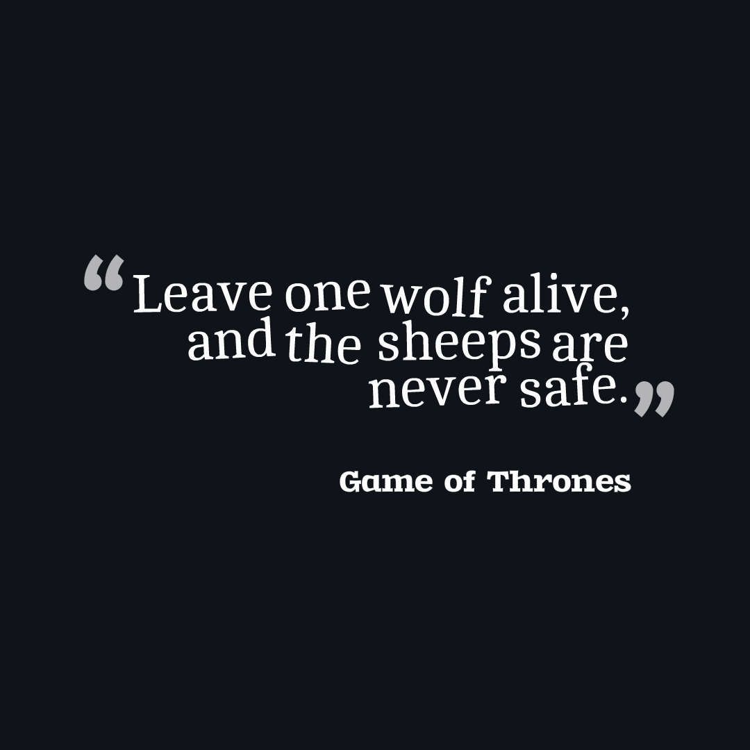 Leave one wolf alive, and the sheeps are never safe.