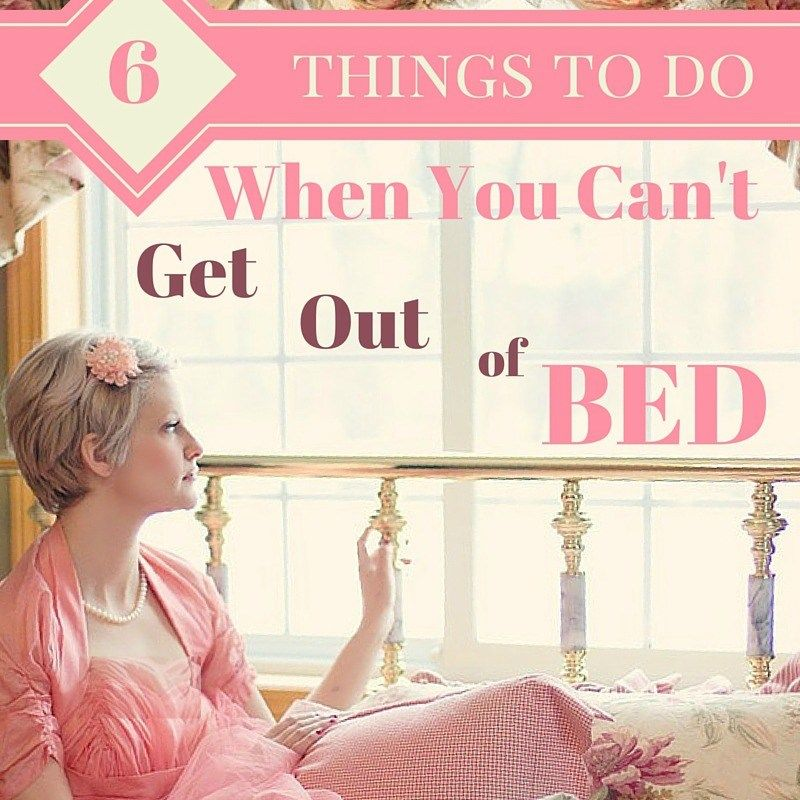 6 Things to Do When You Can't Get Out of Bed Getting out