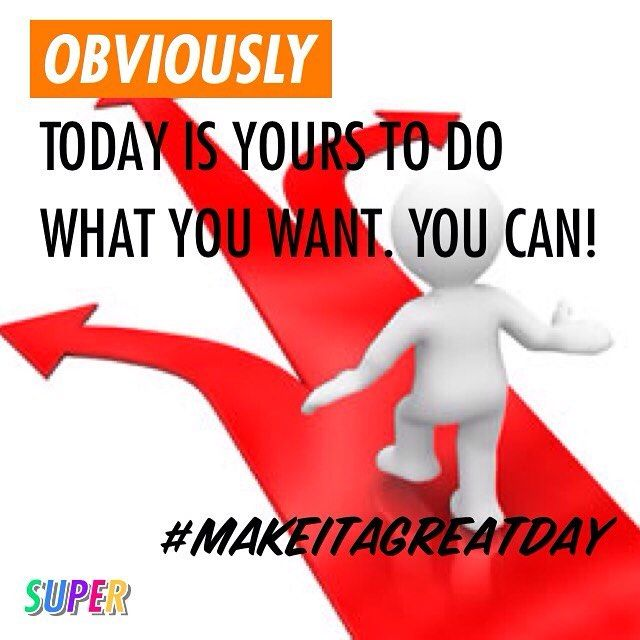 OBVIOUSLY Today is yours to do what you want. You can! #makeitagreatday