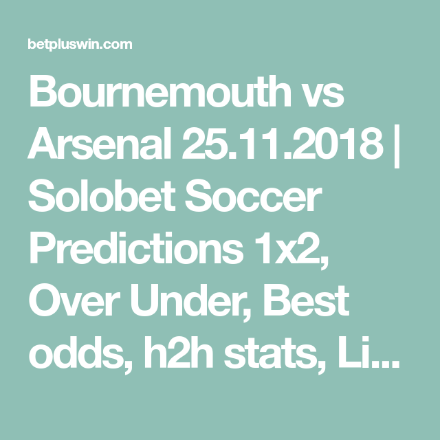 Bournemouth Vs Arsenal 25 11 2018 Solobet Soccer Predictions 1x2 Over Under Best Odds H2h Stats Lives Soccer Predictions Football Predictions Predictions