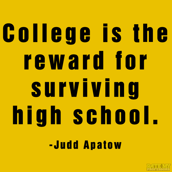 """""""College Is The Reward For Surviving High School."""" -Judd"""
