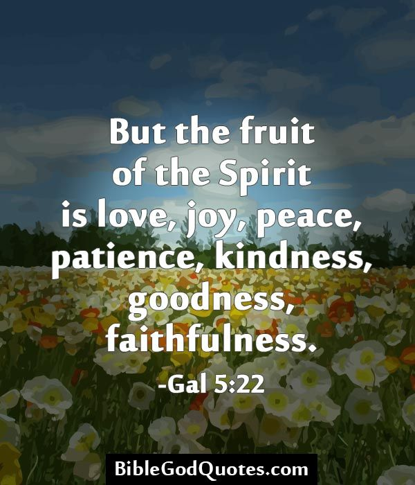 But The Fruit Of The Spirit Is Love, Joy, Peace, Patience, Kindness,  Goodness, Faithfulness.  Gal 5:22 BibleGodQuotes.com