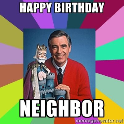 Happy Birthday Neighbor Mr Rogers Happy Birthday Neighbor Happy Birthday Funny Ecards Birthday Humor