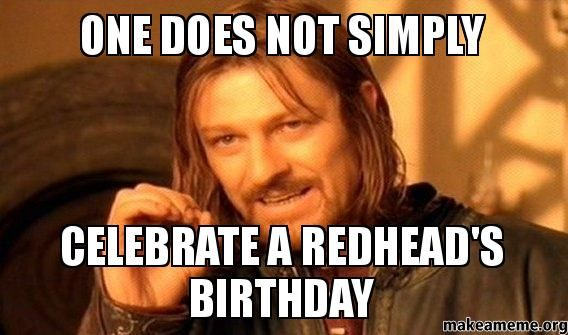 Funny Redhead Meme : One does not simply celebrate a redhead s birthday hahaha i m a