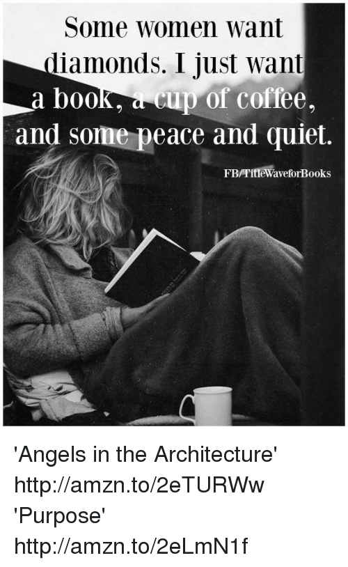 Some Women Want Diamonds I Just Want a Book a Cup of Coffee and Some Peace and Quiet FBTime WaveforBooks 'Angels in the Architecture' Httpamznto2eTURWw 'Purpose' Httpamznto2eLmN1f | Meme on ME.ME