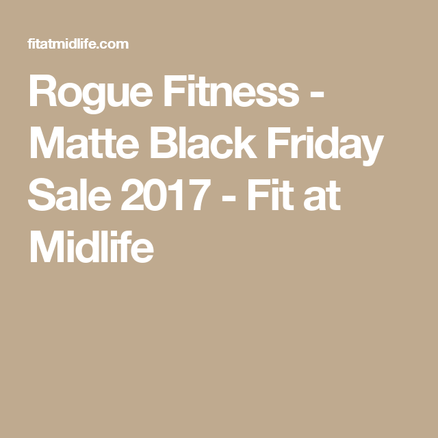 Rogue Fitness Matte Black Friday Sale 2017 Fit At Midlife Rogue Fitness Fitness Black Friday