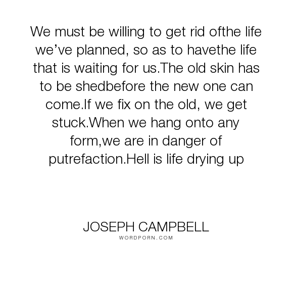 """Joseph Campbell - """"We must be willing to get rid ofthe life we�ve planned, so as to havethe life that..."""". life, acceptance, change, grace, moving-forward, plans, vitality"""