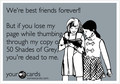 We Re Best Friends Forever But If You Lose My Page While Thumbing Through My Copy Of 50 Shades Of Grey You Re Dead To Me Humor Friendship Quotes Funny