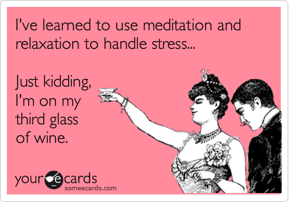 I've learned to use meditation and relaxation to handle stress... Just kidding, I'm on my third glass of wine.