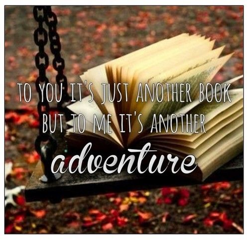 """""""to you it's just another book but to me it's another adventure"""""""