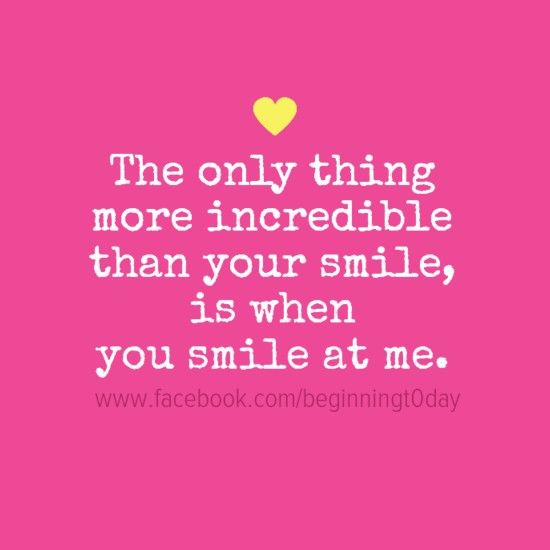 The only thing more incredible than your smile, is when you smile at me